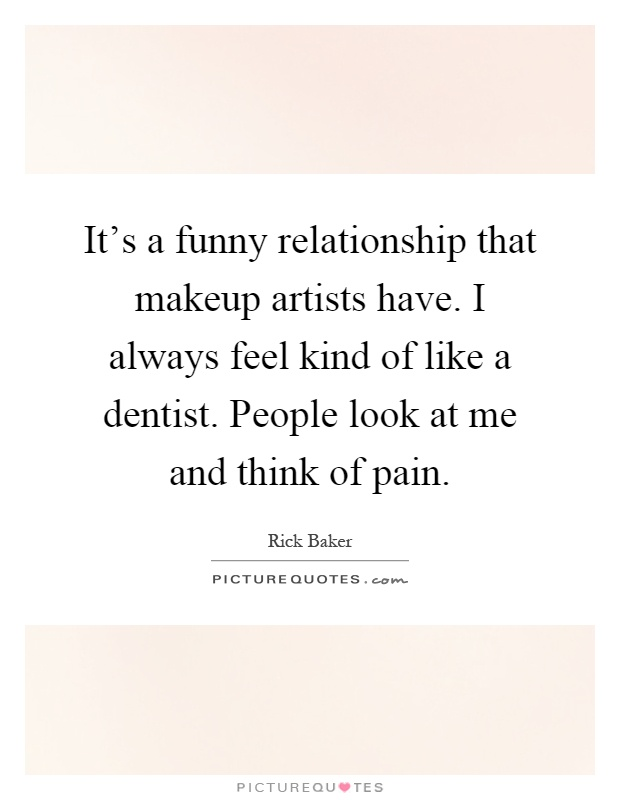 It's a funny relationship that makeup artists have. I always feel kind of like a dentist. People look at me and think of pain Picture Quote #1