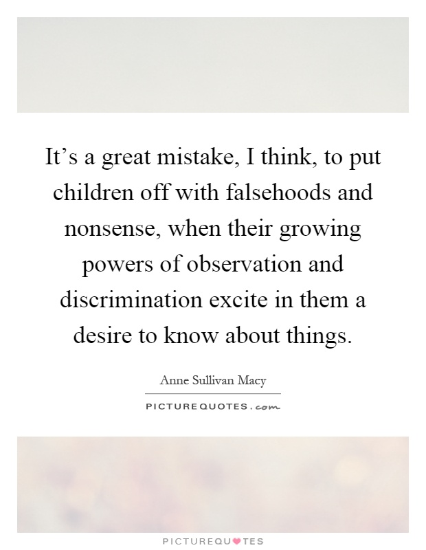 It's a great mistake, I think, to put children off with falsehoods and nonsense, when their growing powers of observation and discrimination excite in them a desire to know about things Picture Quote #1