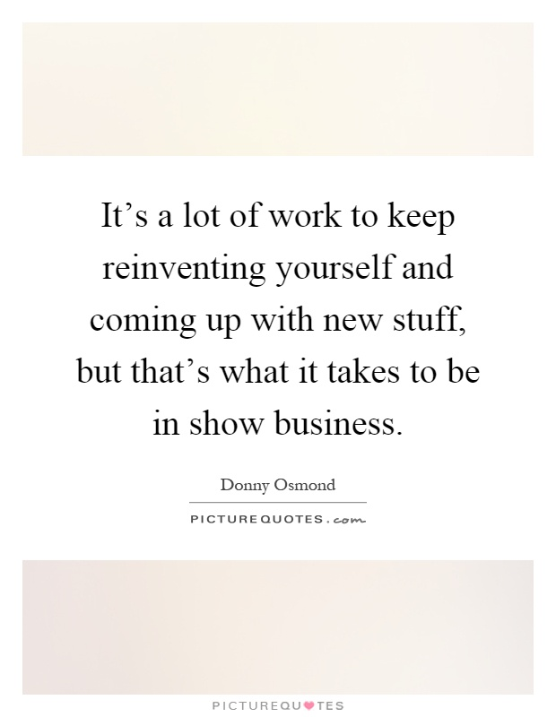 It's a lot of work to keep reinventing yourself and coming up with new stuff, but that's what it takes to be in show business Picture Quote #1