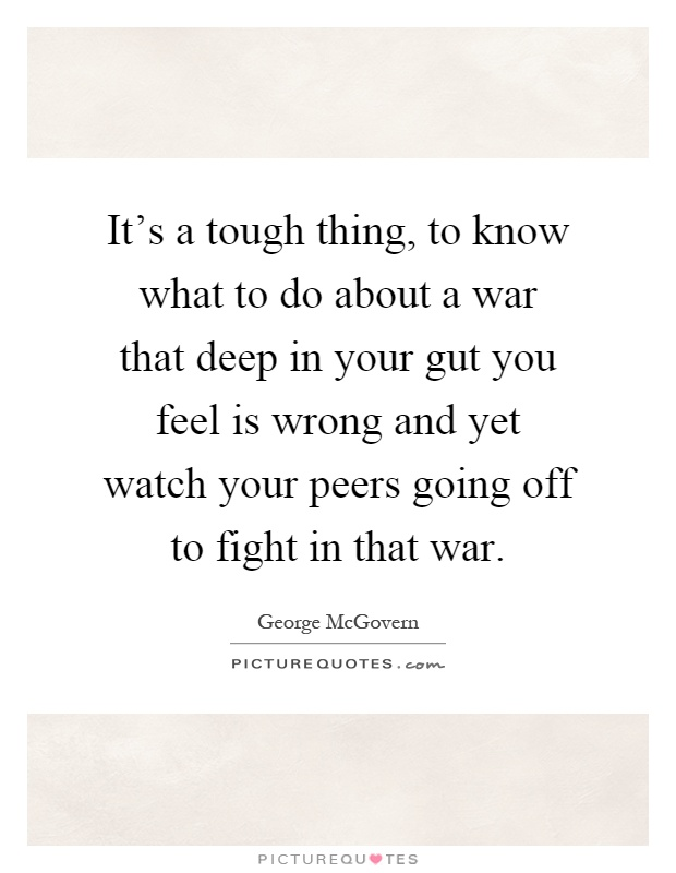 It's a tough thing, to know what to do about a war that deep in your gut you feel is wrong and yet watch your peers going off to fight in that war Picture Quote #1