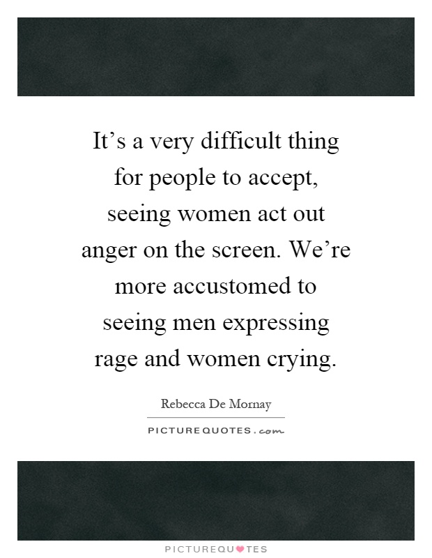 It's a very difficult thing for people to accept, seeing women act out anger on the screen. We're more accustomed to seeing men expressing rage and women crying Picture Quote #1