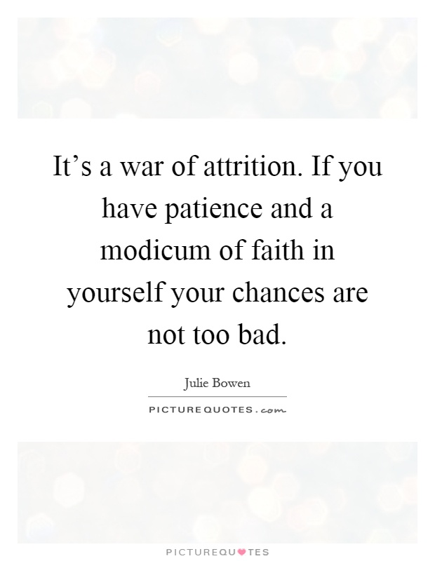 It's a war of attrition. If you have patience and a modicum of faith in yourself your chances are not too bad Picture Quote #1