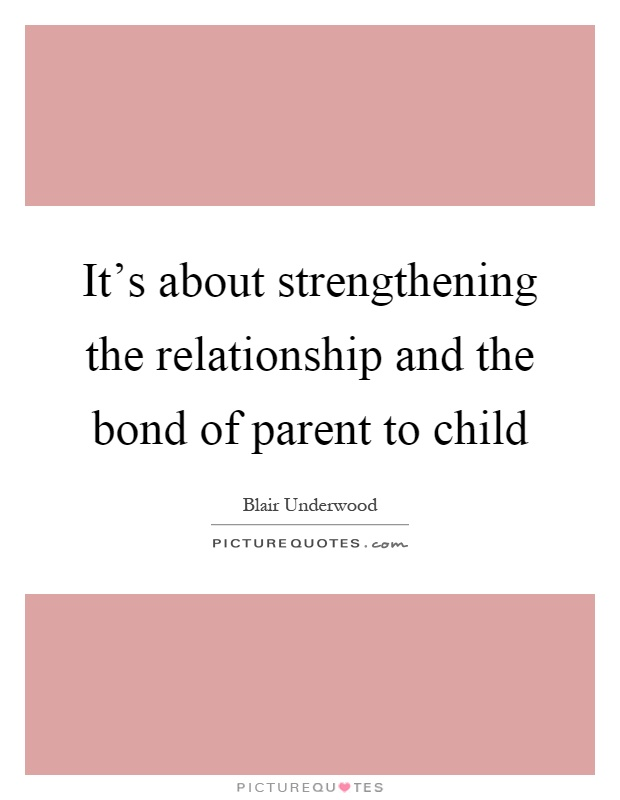 It's about strengthening the relationship and the bond of parent to child Picture Quote #1