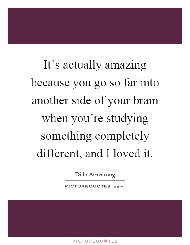 It's actually amazing because you go so far into another side of your brain when you're studying something completely different, and I loved it Picture Quote #1