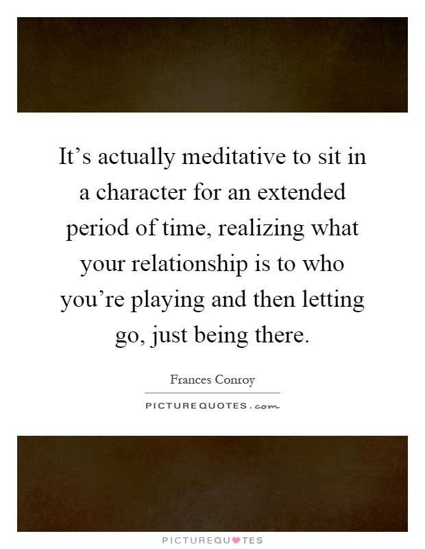 It's actually meditative to sit in a character for an extended period of time, realizing what your relationship is to who you're playing and then letting go, just being there Picture Quote #1