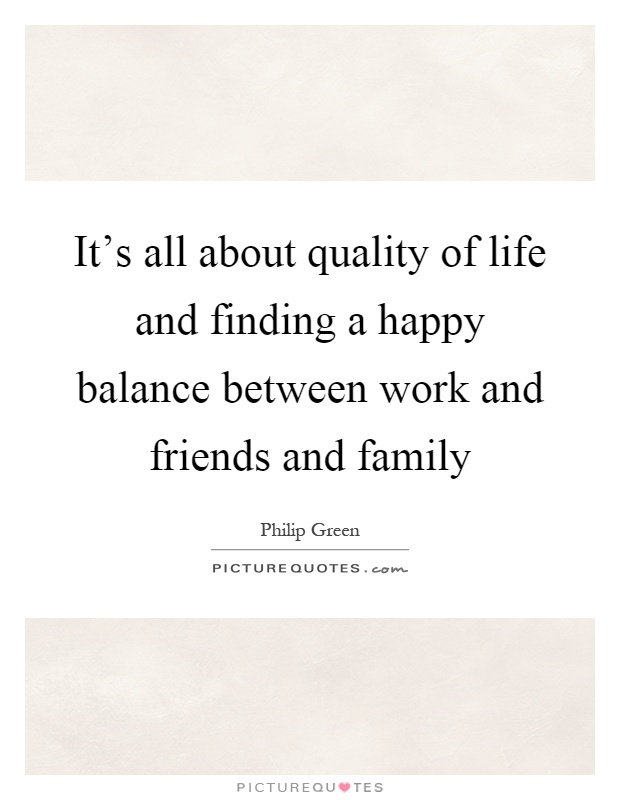 It's all about quality of life and finding a happy balance between work and friends and family Picture Quote #1