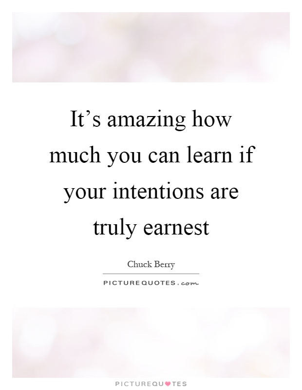 It's amazing how much you can learn if your intentions are truly earnest Picture Quote #1