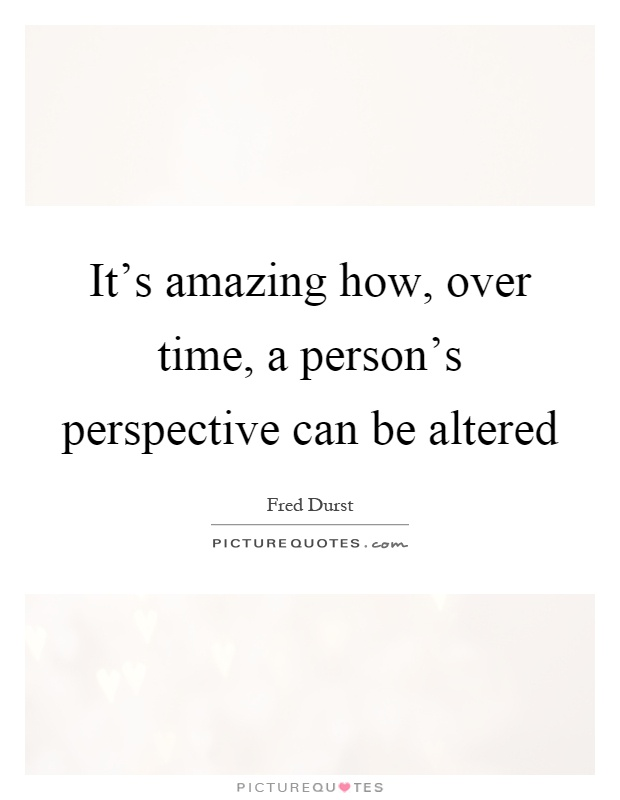 It's amazing how, over time, a person's perspective can be altered Picture Quote #1