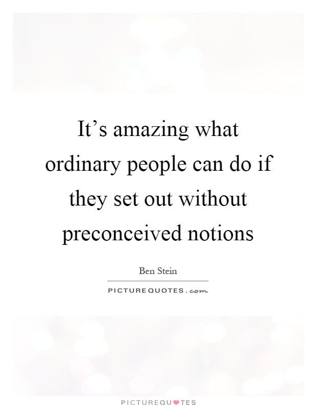 It's amazing what ordinary people can do if they set out without preconceived notions Picture Quote #1