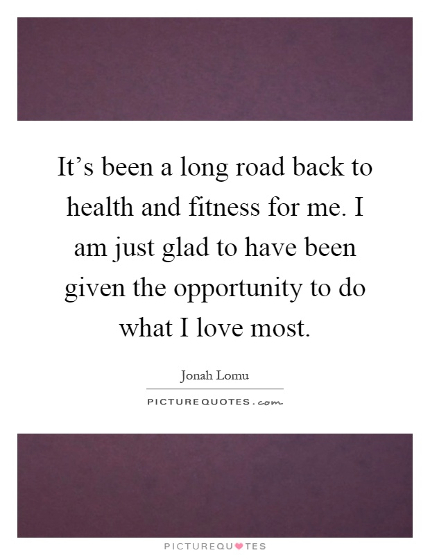 It's been a long road back to health and fitness for me. I am just glad to have been given the opportunity to do what I love most Picture Quote #1