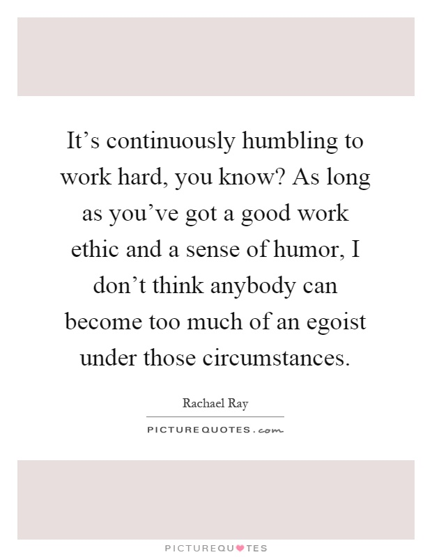 It's continuously humbling to work hard, you know? As long as you've got a good work ethic and a sense of humor, I don't think anybody can become too much of an egoist under those circumstances Picture Quote #1