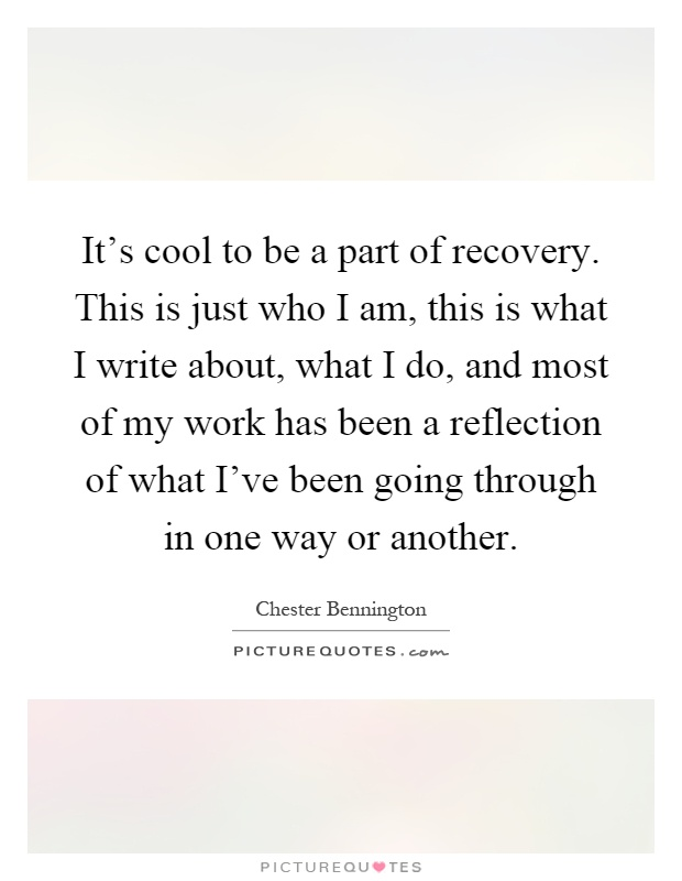 It's cool to be a part of recovery. This is just who I am, this is what I write about, what I do, and most of my work has been a reflection of what I've been going through in one way or another Picture Quote #1