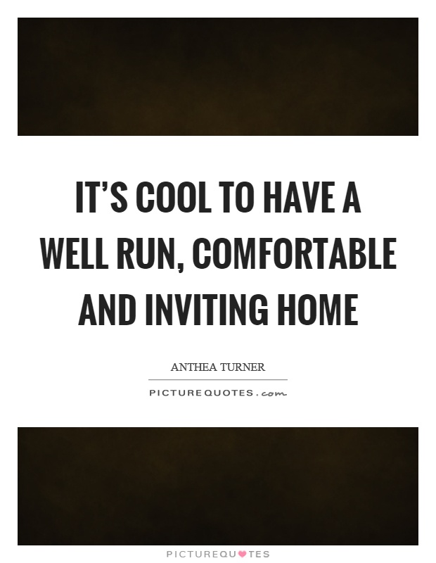 it s cool to have a well run comfortable and inviting home