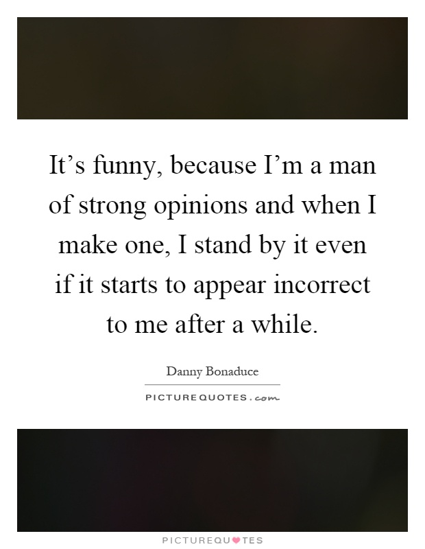 It's funny, because I'm a man of strong opinions and when I make one, I stand by it even if it starts to appear incorrect to me after a while Picture Quote #1