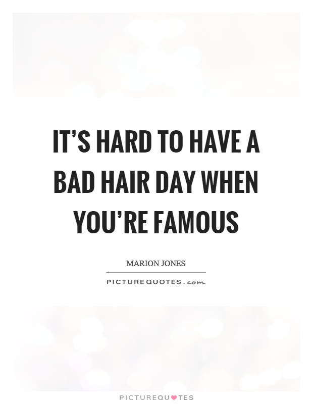 It's hard to have a bad hair day when you're famous Picture Quote #1