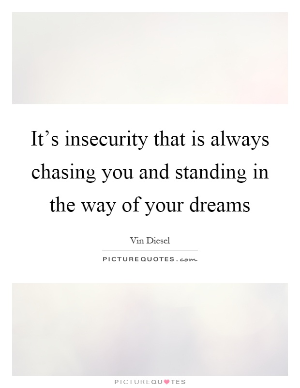 It's insecurity that is always chasing you and standing in the way of your dreams Picture Quote #1