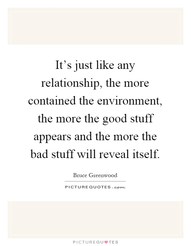 It's just like any relationship, the more contained the environment, the more the good stuff appears and the more the bad stuff will reveal itself Picture Quote #1