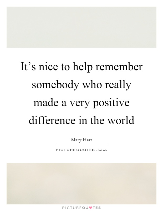 It's nice to help remember somebody who really made a very positive difference in the world Picture Quote #1