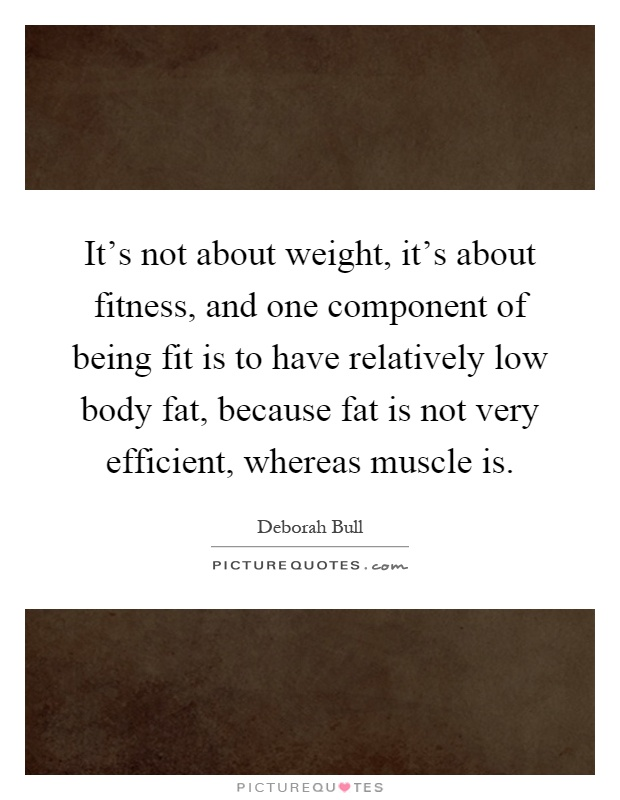 It's not about weight, it's about fitness, and one component of being fit is to have relatively low body fat, because fat is not very efficient, whereas muscle is Picture Quote #1