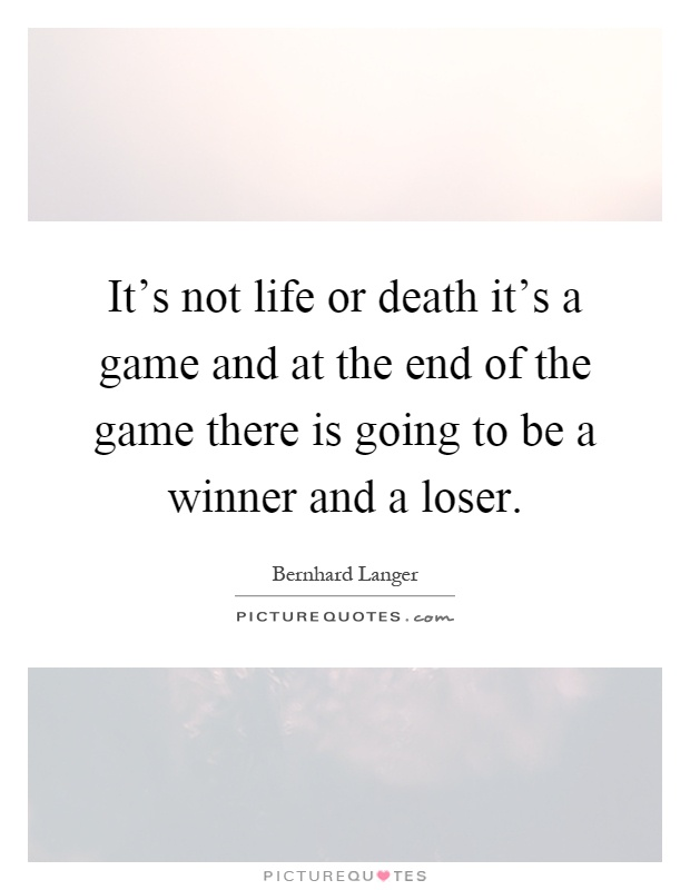 It's not life or death it's a game and at the end of the game there is going to be a winner and a loser Picture Quote #1