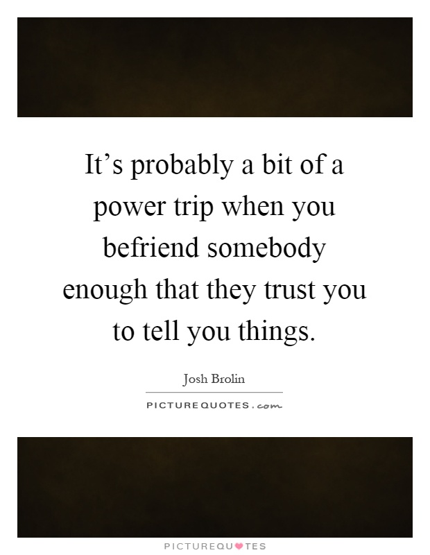 It's probably a bit of a power trip when you befriend somebody enough that they trust you to tell you things Picture Quote #1