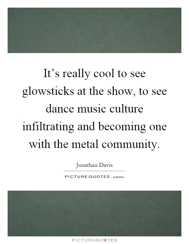 It's really cool to see glowsticks at the show, to see dance music culture infiltrating and becoming one with the metal community Picture Quote #1