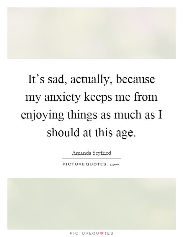 It's sad, actually, because my anxiety keeps me from enjoying things as much as I should at this age Picture Quote #1