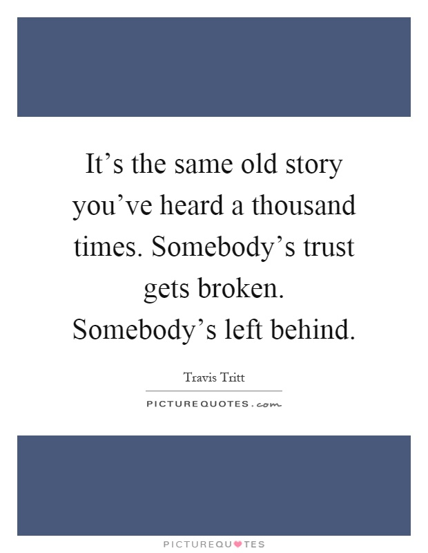 It's the same old story you've heard a thousand times. Somebody's trust gets broken. Somebody's left behind Picture Quote #1