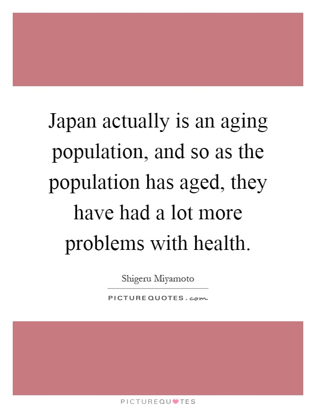 Japan actually is an aging population, and so as the population has aged, they have had a lot more problems with health Picture Quote #1