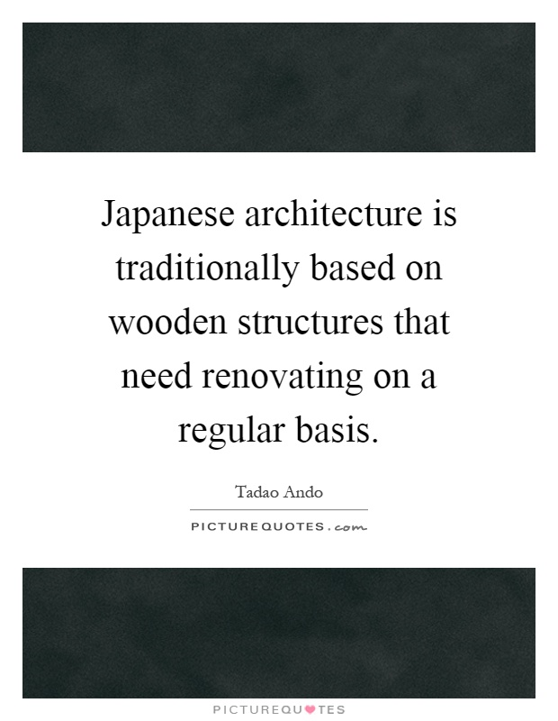 Japanese architecture is traditionally based on wooden structures that need renovating on a regular basis Picture Quote #1
