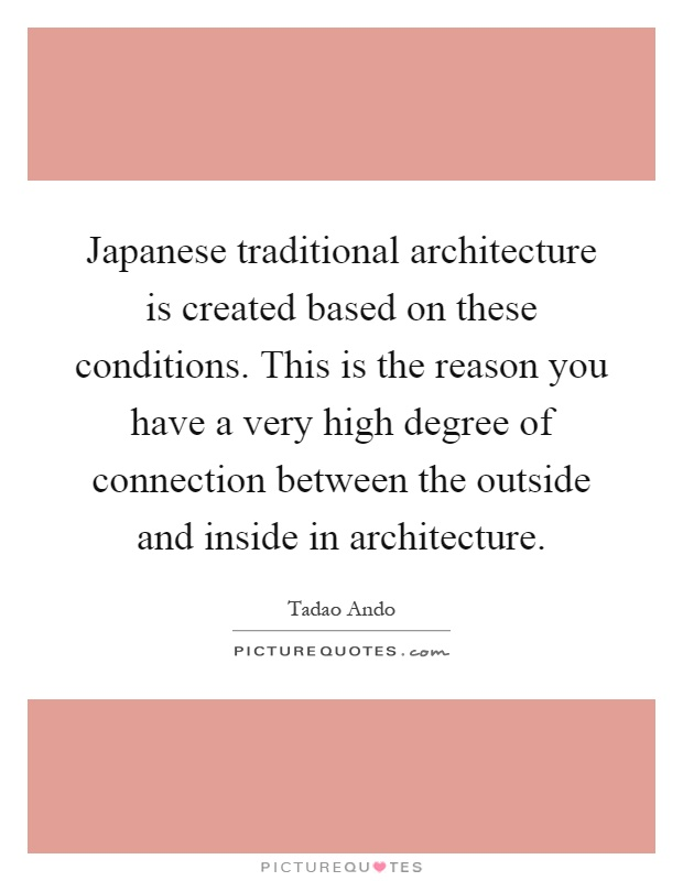 Japanese traditional architecture is created based on these conditions. This is the reason you have a very high degree of connection between the outside and inside in architecture Picture Quote #1