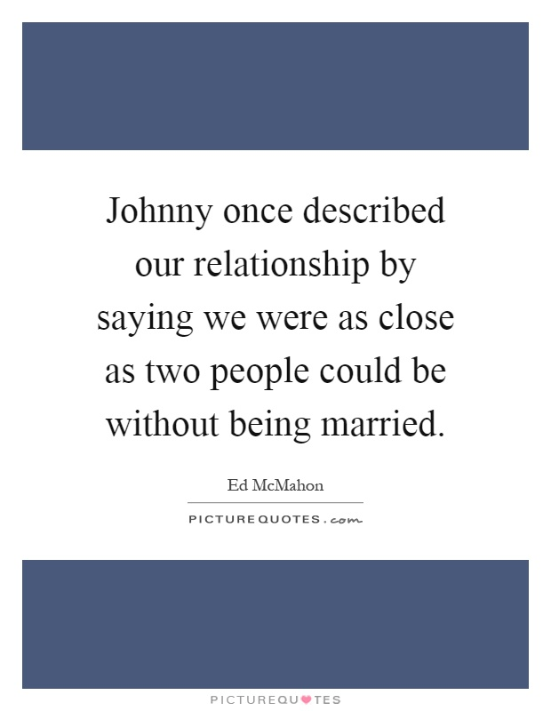 Johnny once described our relationship by saying we were as close as two people could be without being married Picture Quote #1