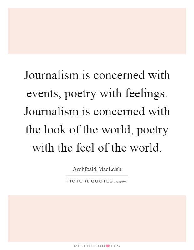 Journalism is concerned with events, poetry with feelings. Journalism is concerned with the look of the world, poetry with the feel of the world Picture Quote #1