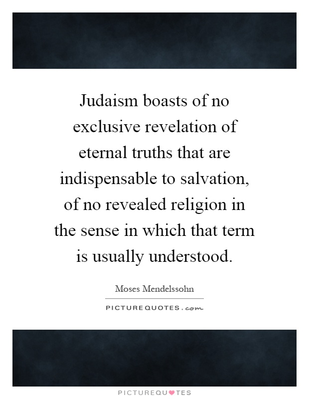 Judaism boasts of no exclusive revelation of eternal truths that are indispensable to salvation, of no revealed religion in the sense in which that term is usually understood Picture Quote #1