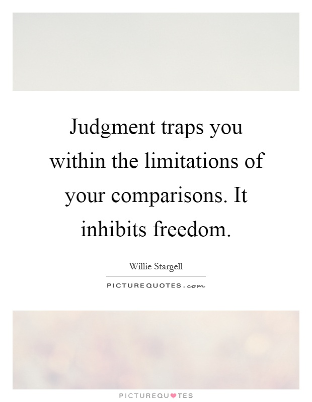 Judgment traps you within the limitations of your comparisons. It inhibits freedom Picture Quote #1