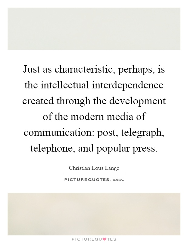 Just as characteristic, perhaps, is the intellectual interdependence created through the development of the modern media of communication: post, telegraph, telephone, and popular press Picture Quote #1