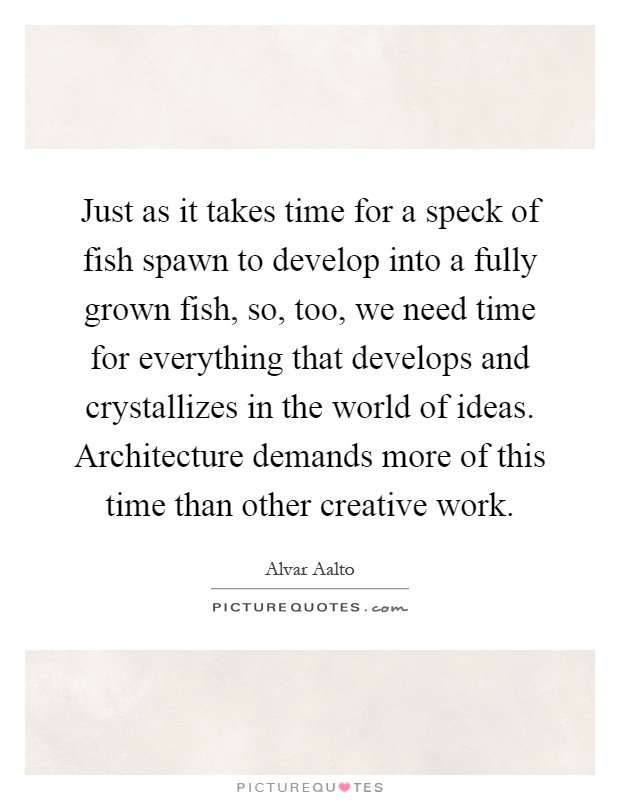 Just as it takes time for a speck of fish spawn to develop into a fully grown fish, so, too, we need time for everything that develops and crystallizes in the world of ideas. Architecture demands more of this time than other creative work Picture Quote #1