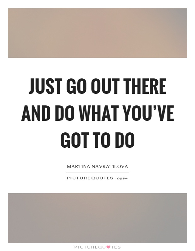 Just go out there and do what you've got to do Picture Quote #1