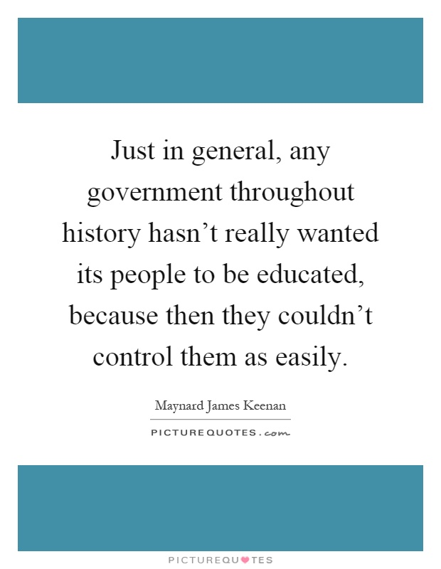Just in general, any government throughout history hasn't really wanted its people to be educated, because then they couldn't control them as easily Picture Quote #1