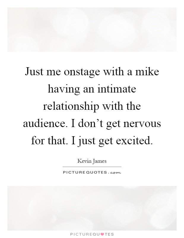 Just me onstage with a mike having an intimate relationship with the audience. I don't get nervous for that. I just get excited Picture Quote #1