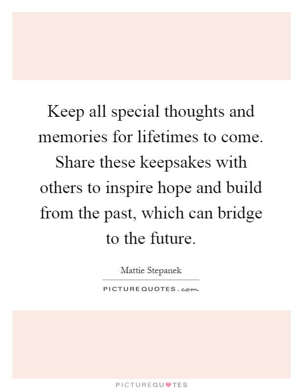 Keep all special thoughts and memories for lifetimes to come. Share these keepsakes with others to inspire hope and build from the past, which can bridge to the future Picture Quote #1