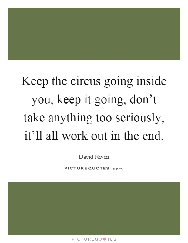Keep the circus going inside you, keep it going, don't take anything too seriously, it'll all work out in the end Picture Quote #1