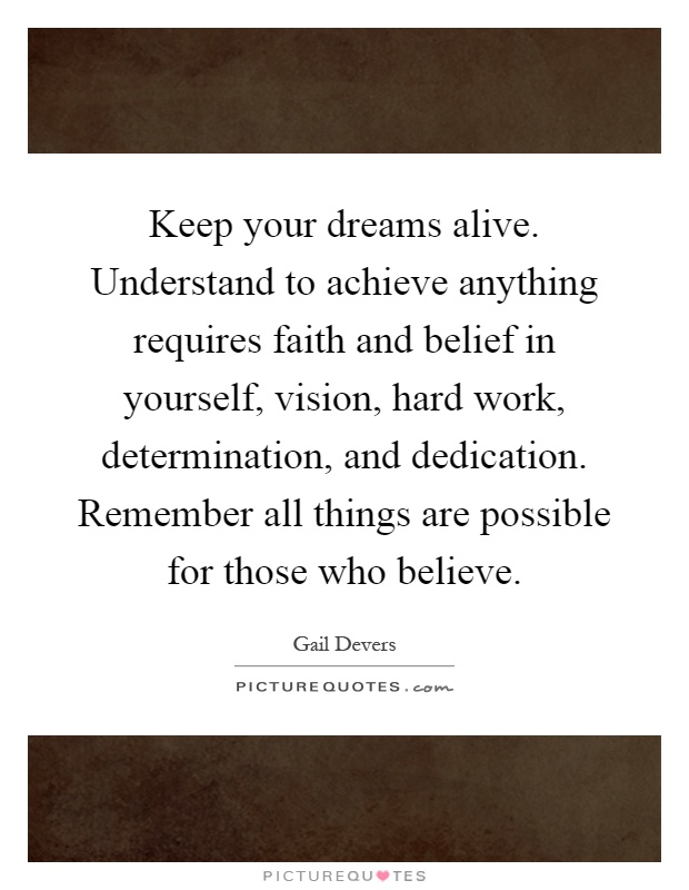 Keep your dreams alive. Understand to achieve anything requires faith and belief in yourself, vision, hard work, determination, and dedication. Remember all things are possible for those who believe Picture Quote #1