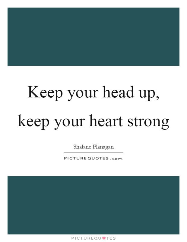 Keep your head up, keep your heart strong Picture Quote #1