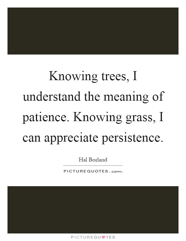Knowing trees, I understand the meaning of patience. Knowing grass, I can appreciate persistence Picture Quote #1