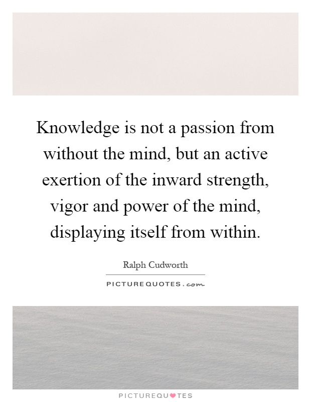 Knowledge is not a passion from without the mind, but an active exertion of the inward strength, vigor and power of the mind, displaying itself from within Picture Quote #1