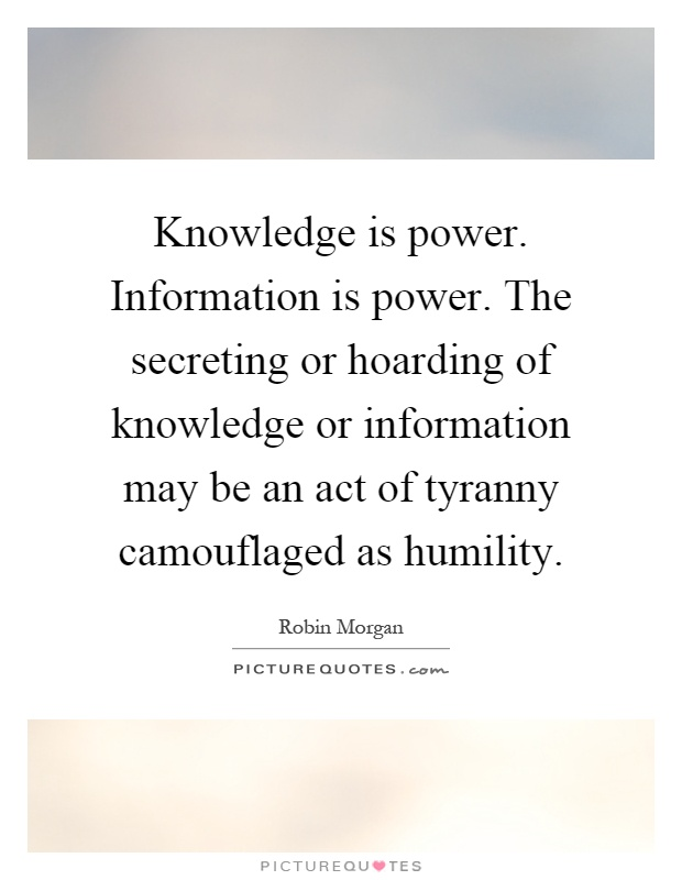 Knowledge is power. Information is power. The secreting or hoarding of knowledge or information may be an act of tyranny camouflaged as humility Picture Quote #1