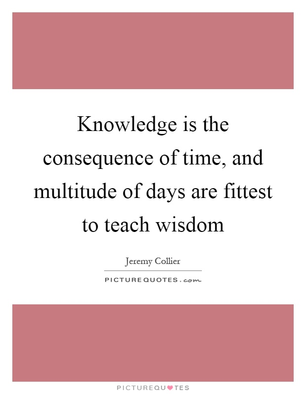 Knowledge is the consequence of time, and multitude of days are fittest to teach wisdom Picture Quote #1