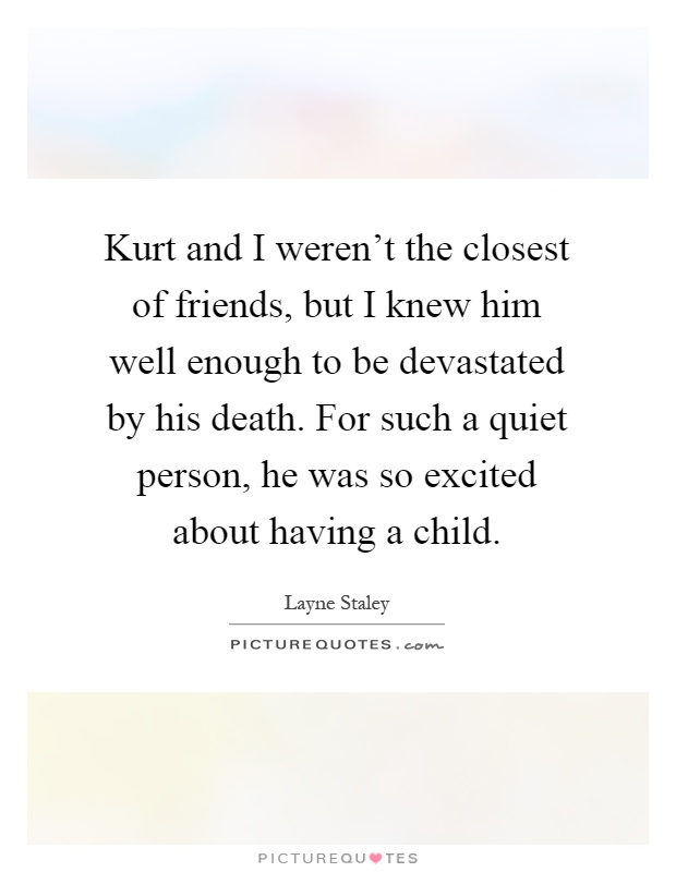 Kurt and I weren't the closest of friends, but I knew him well enough to be devastated by his death. For such a quiet person, he was so excited about having a child Picture Quote #1