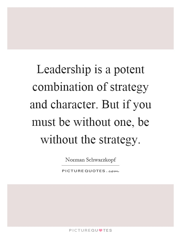 Leadership is a potent combination of strategy and character. But if you must be without one, be without the strategy Picture Quote #1